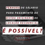 Penhora de salário para pagamento de divida originária de locação residencial, é possível?